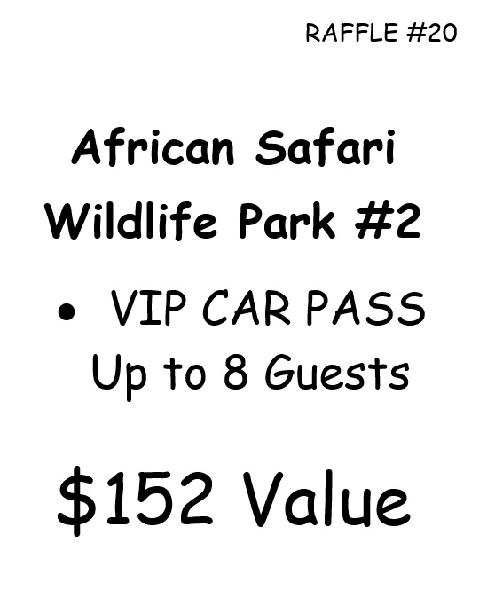 RAFFLE #20 African Safari Wildlife Park #2 •VIP CAR PASS Up to 8 Guests $152 Value *Raffle open to local participants only due to prize location.