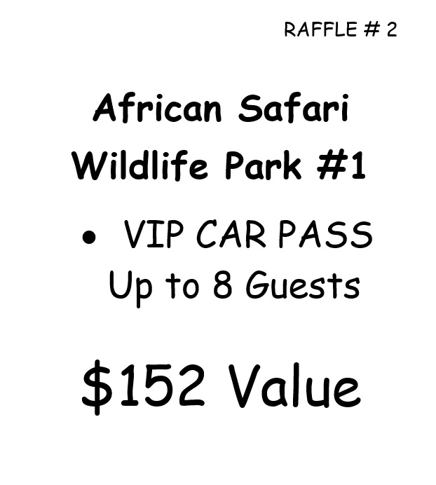RAFFLE # 2 African Safari Wildlife Park #1 •VIP CAR PASS Up to 8 Guests $152 Value *Raffle open to local participants only due to prize location.