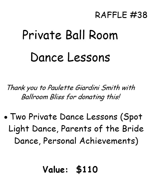 RAFFLE #38 Private Ball Room Dance Lessons Thank you to Paulette Giardini Smith with Ballroom Bliss for donating this! • Two Private Dance Lessons (Spot Light Dance, Parents of the Bride Dance, Personal Achievements) Value: $110 *Raffle open to local participants only due to prize location.