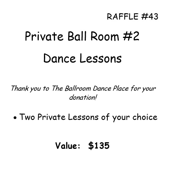 RAFFLE #43 Private Ball Room #2 Dance Lessons Thank you to The Ballroom Dance Place for your donation! • Two Private Lessons of your choice Value: $135 *Raffle open to local participants only due to prize location.