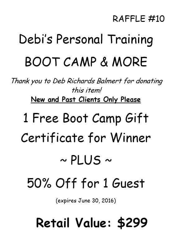 RAFFLE #10 Debi's Personal Training BOOT CAMP & MORE Thank you to Deb Richards Balmert for donating this item! New and Past Clients Only Please 1 Free Boot Camp Gift Certificate for Winner ~ PLUS ~ 50% Off for 1 Guest (expires June 30, 2016) Retail Value: $299 *Raffle open to local participants only due to prize location.