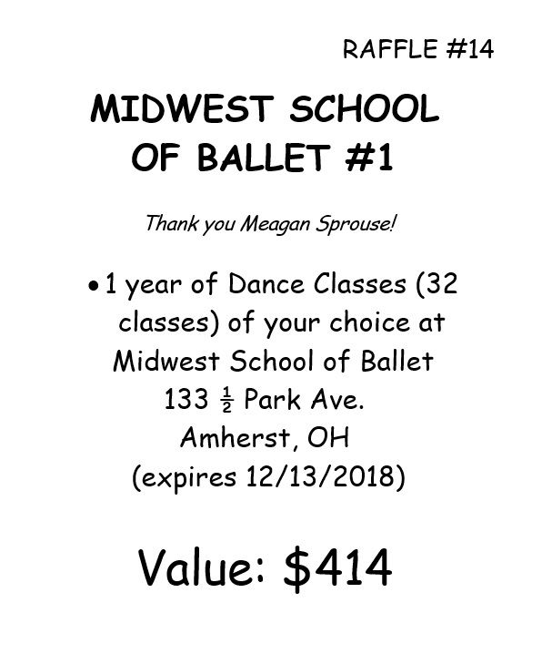 RAFFLE #14 MIDWEST SCHOOL OF BALLET #1 Thank you Meagan Sprouse! •1 year of Dance Classes (32 classes) of your choice at Midwest School of Ballet 133 ½ Park Ave. Amherst, OH (expires 12/13/2018) Value: $414 *Raffle open to local participants only due to prize location.
