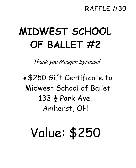 RAFFLE #30 MIDWEST SCHOOL OF BALLET #2 Thank you Meagan Sprouse! • $250 Gift Certificate to Midwest School of Ballet 133 ½ Park Ave. Amherst, OH Value: $250 *Local participants only due to prize location.