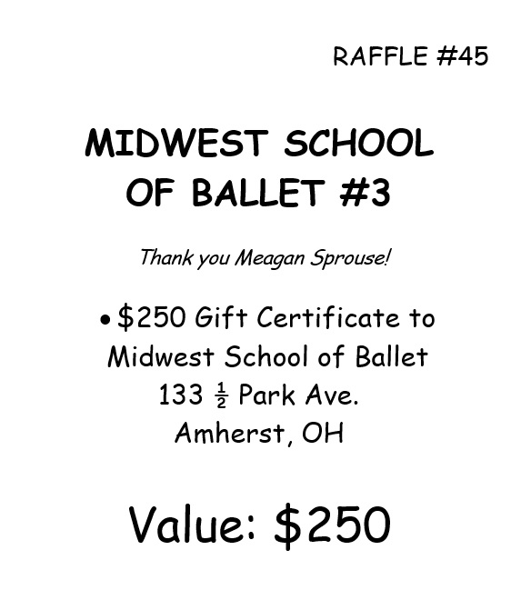 RAFFLE #45 MIDWEST SCHOOL OF BALLET #3 Thank you Meagan Sprouse! • $250 Gift Certificate to Midwest School of Ballet 133 ½ Park Ave. Amherst, OH Value: $250 *Raffle open to local participants only due to prize location.