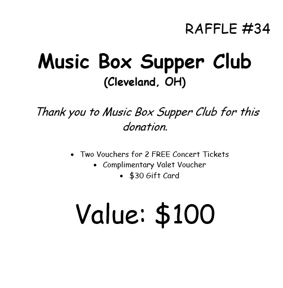 RAFFLE #34 Music Box Supper Club (Cleveland, OH) Thank you to Music Box Supper Club for this donation. • Two Vouchers for 2 FREE Concert Tickets • Complimentary Valet Voucher • $30 Gift Card Value: $100 *Raffle open to local participants only due to prize location.