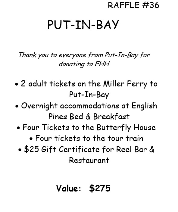 RAFFLE #36 PUT-IN-BAY Thank you to everyone from Put-In-Bay for donating to EHH • 2 adult tickets on the Miller Ferry to Put-In-Bay • Overnight accommodations at English Pines Bed & Breakfast • Four Tickets to the Butterfly House • Four tickets to the tour train • $25 Gift Certificate for Reel Bar & Restaurant Value: $275 *Raffle open to local participants only due to prize location.