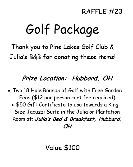 RAFFLE #23 Golf Package Thank you to Pine Lakes Golf Club & Julia's B&B for donating these items! Prize Location: Hubbard, OH •Two 18 Hole Rounds of Golf with Free Garden Fees ($12 per person cart fee required) • $50 Gift Certificate to use towards a King Size Jacuzzi Suite in the Julia or Plantation Room at: Julia's Bed & Breakfast, Hubbard, OH Value $100 *Raffle open to local participants only due to prize location.