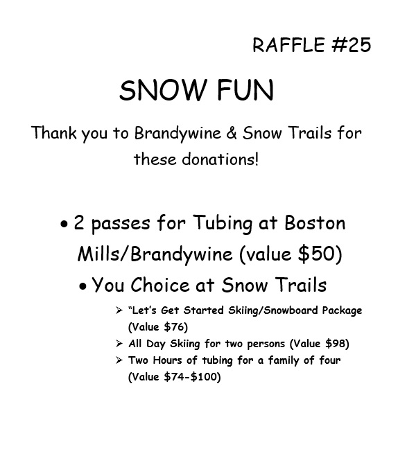 "RAFFLE #25 SNOW FUN Thank you to Brandywine & Snow Trails for these donations! •2 passes for Tubing at Boston Mills/Brandywine (value $50) • You Choice at Snow Trails  ""Let's Get Started Skiing/Snowboard Package (Value $76)  All Day Skiing for two persons (Value $98)  Two Hours of tubing for a family of four (Value $74-$100)   *Raffle open to local participants only due to prize location."