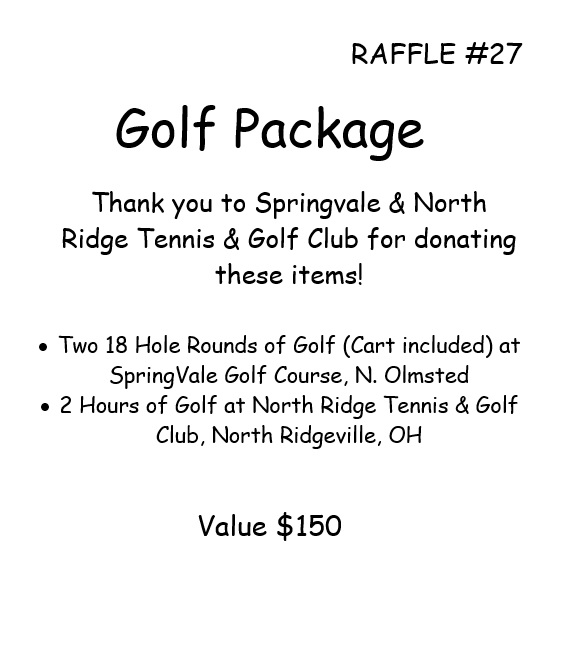 RAFFLE #27 Golf Package Thank you to Springvale & North Ridge Tennis & Golf Club for donating these items! •Two 18 Hole Rounds of Golf (Cart included) at SpringVale Golf Course, N. Olmsted • 2 Hours of Golf at North Ridge Tennis & Golf Club, North Ridgeville, OH Value $150 *Raffle open to local participants only due to prize location.