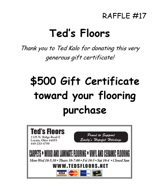 RAFFLE #17 Ted's Floors Thank you to Ted Kalo for donating this very generous gift certificate! $500 Gift Certificate toward your flooring purchase *Raffle open to local participants only due to prize location.